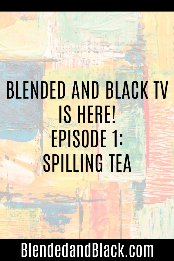Blended and Black TV is HERE! Episode 1: Spilling Tea