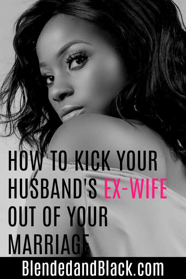 How to Kick Your Husband's Ex-Wife Out Of Your Marriage