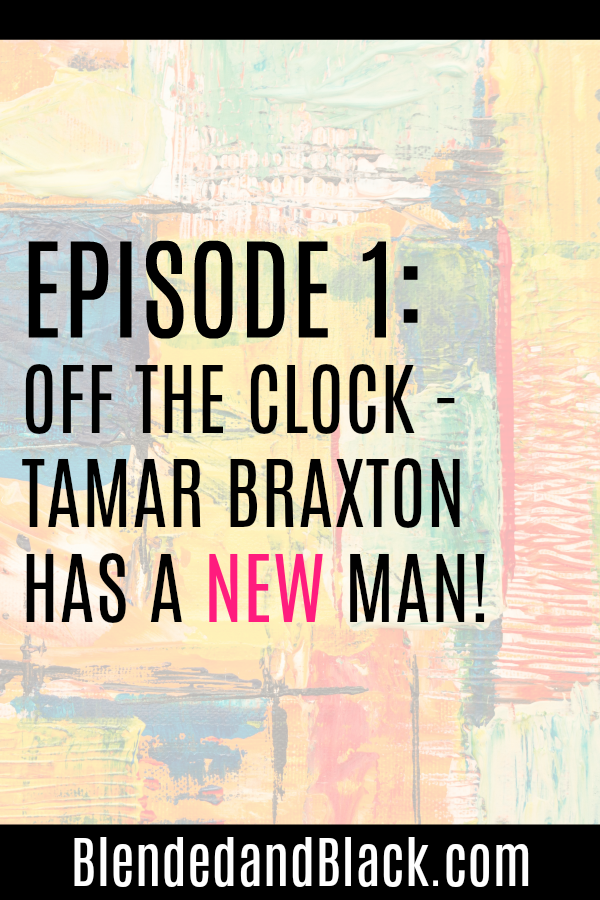 Ep 1: Off the Clock - Tamar Braxton Has A New Man!