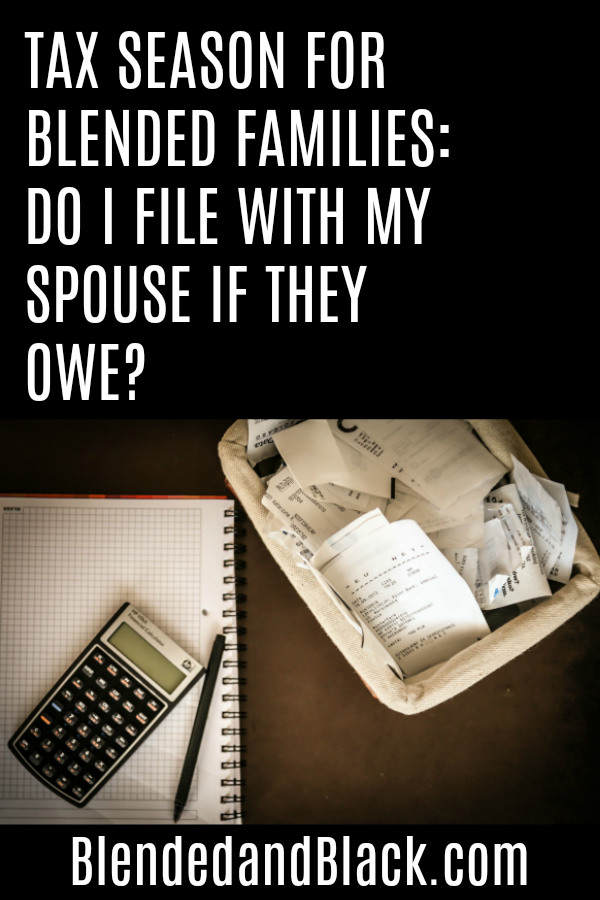 Tax Season for Blended Families: Do I File with my Spouse if They Owe?